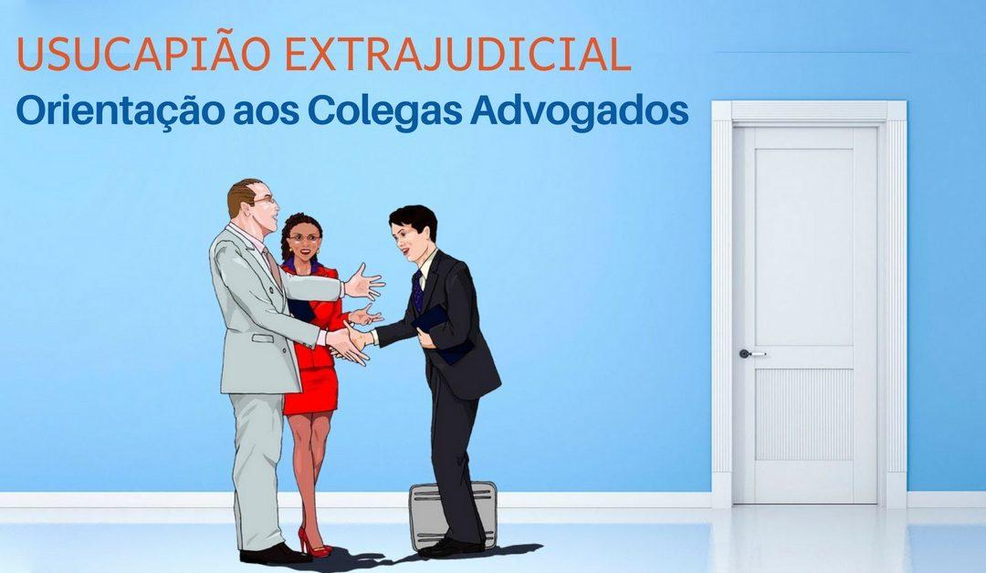 USUCAPIÃO EXTRAJUDICIAL: Orientações aos colegas advogados