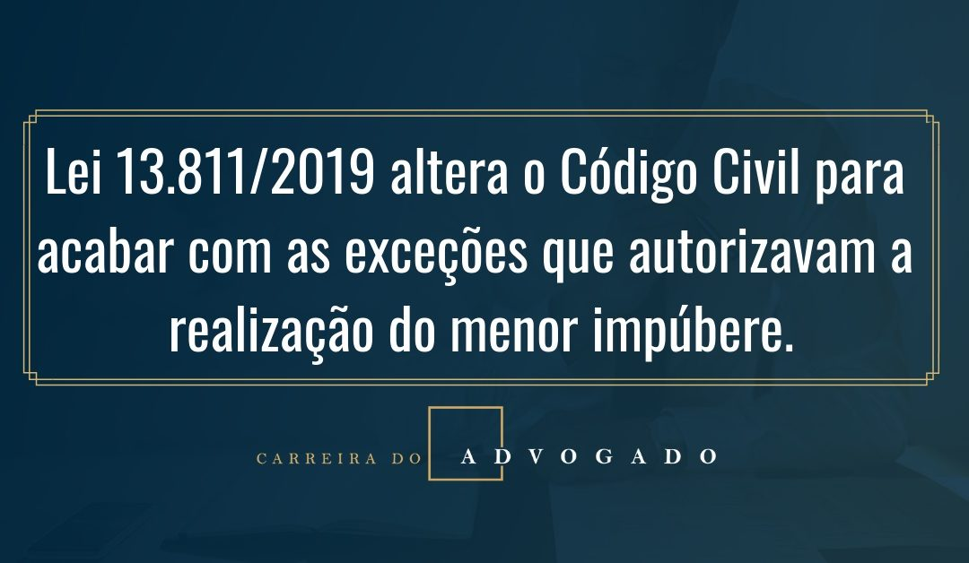 Lei 13.811/2019 altera o Código Civil para acabar com as exceções que autorizavam a realização do menor impúbere.