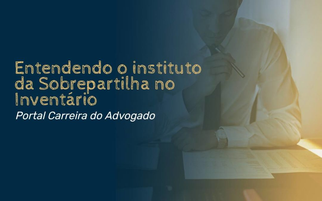 Entendendo o instituto da Sobrepartilha no Inventário
