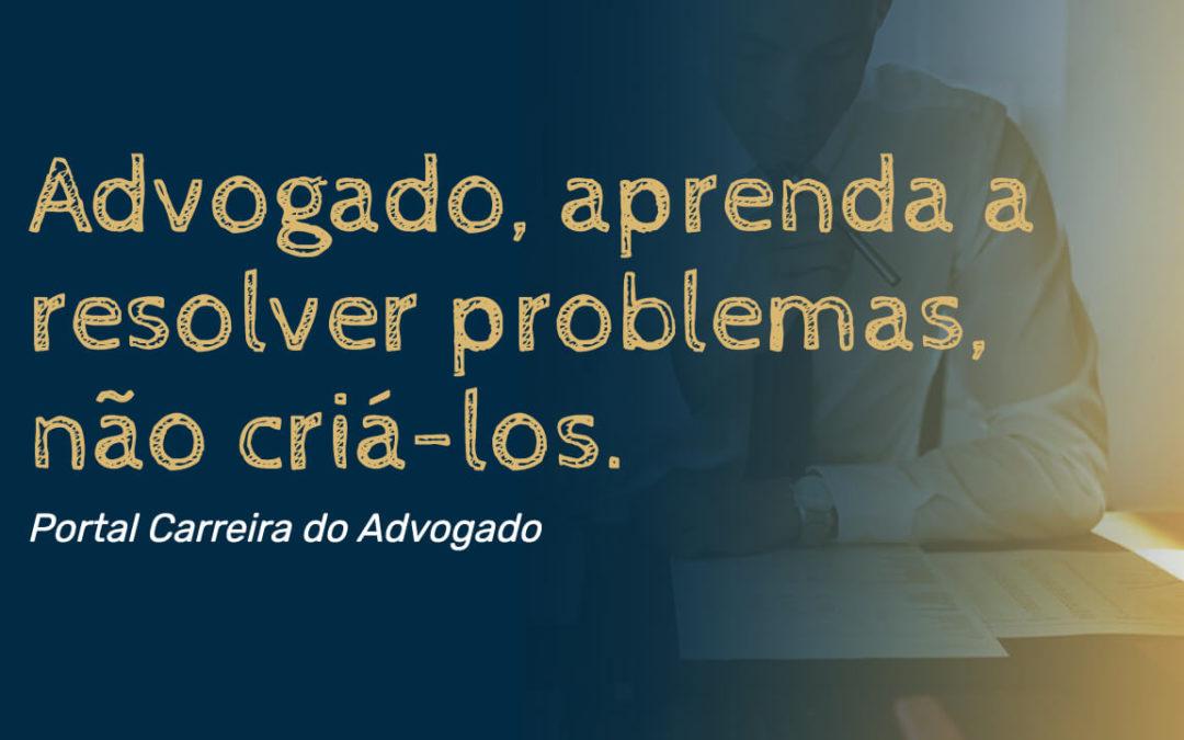 Advogado, aprenda a resolver problemas, não criá-los