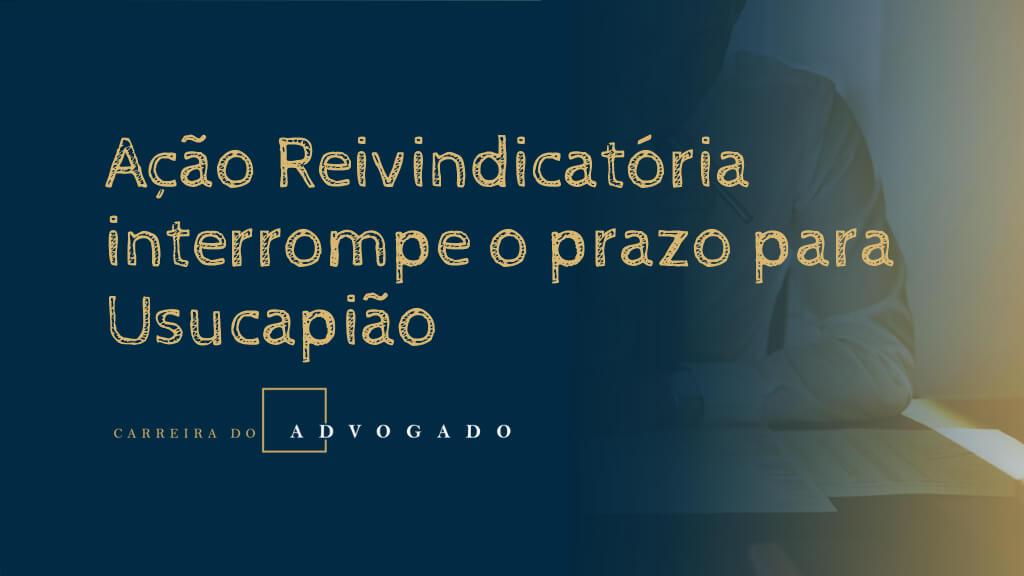 Ação Reivindicatória interrompe o prazo para Usucapião