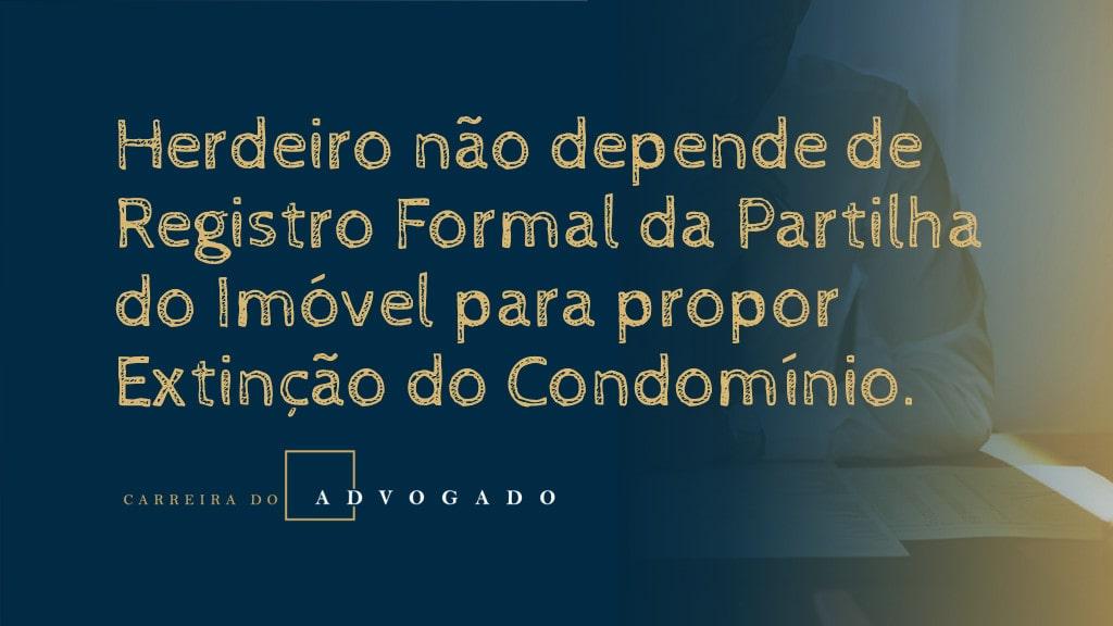 Herdeiro não depende de Registro Formal da Partilha do imóvel para propor Extinção do Condomínio.