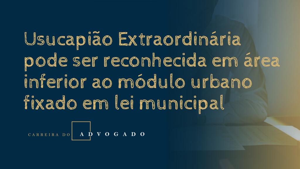 Usucapião Extraordiária pode ser reconhecida em área inferior ao módulo urbano fixado em lei municipal
