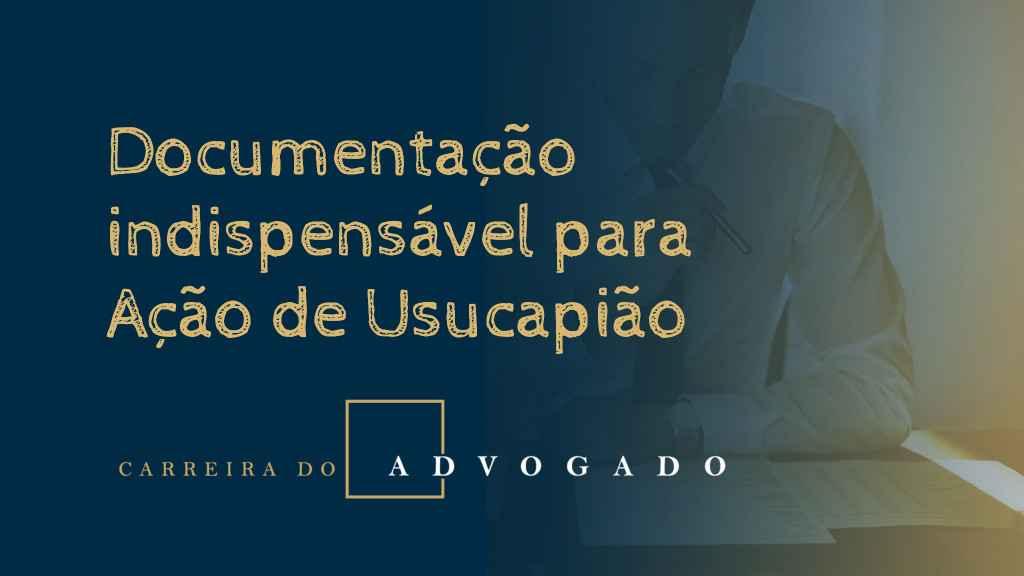 Documentação indispensável para Ação de Usucapião