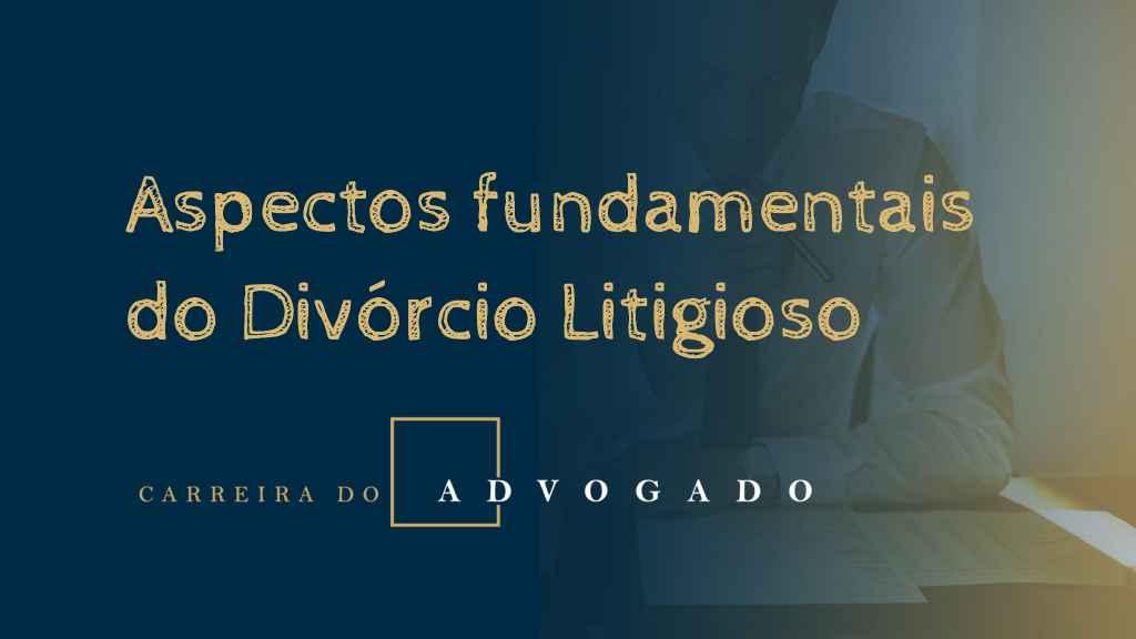 Aspectos fundamentais do Divórcio Litigioso