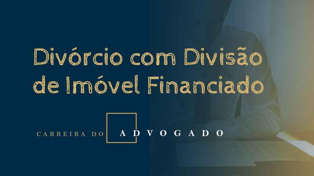 Divórcio com Divisão de Imóvel Financiado